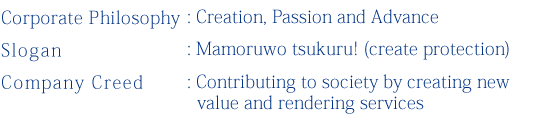 Corporate Philosophy: Creation, Passion and Advance Slogan: Mamoruwo tsukuru! (create protection) Company Creed: Contributing to society by creating new value and rendering services